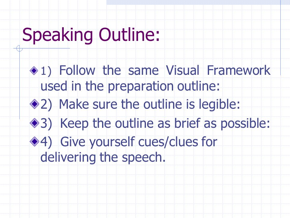 Speaking Outline: 1) Follow the same Visual Framework used in the preparation outline: 2) Make sure the outline is legible: 3) Keep the outline as bri