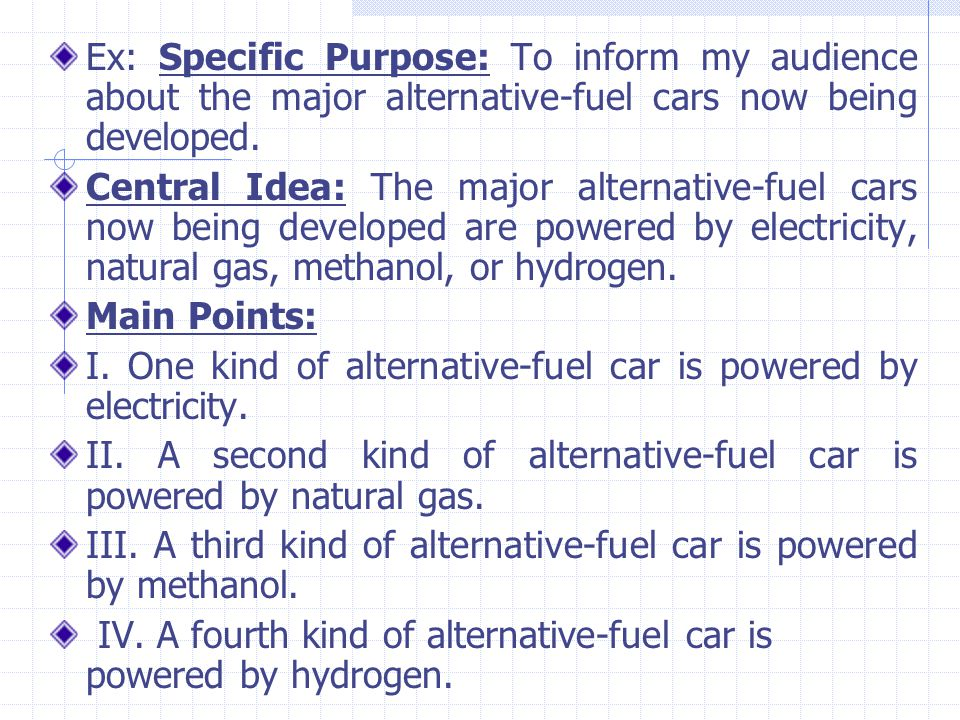 Ex: Specific Purpose: To inform my audience about the major alternative-fuel cars now being developed. Central Idea: The major alternative-fuel cars n