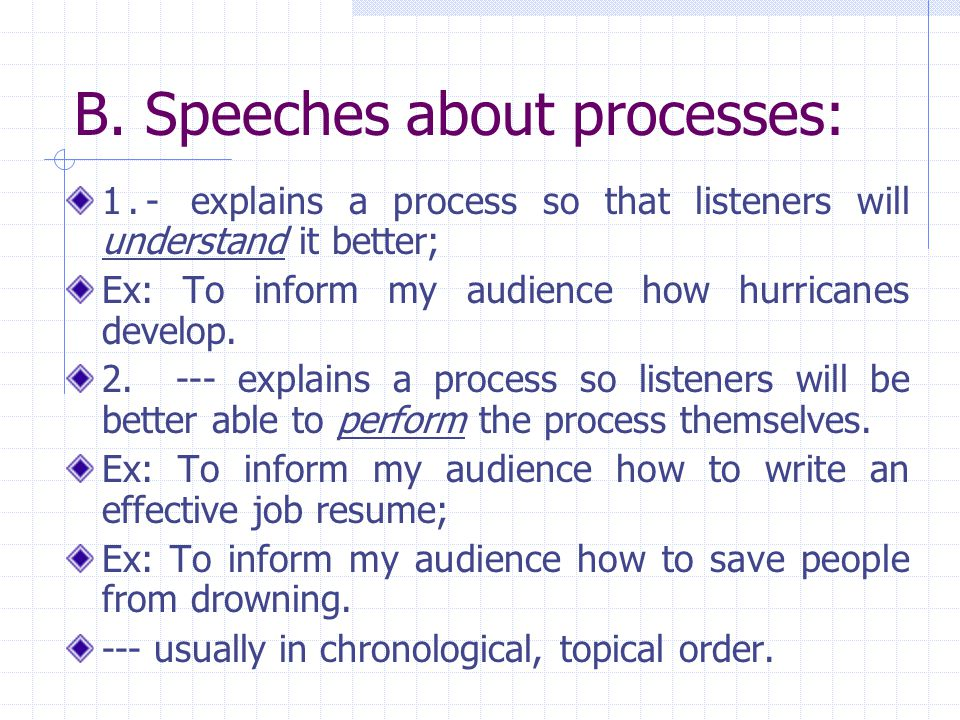 B. Speeches about processes: 1.- explains a process so that listeners will understand it better; Ex: To inform my audience how hurricanes develop. 2.