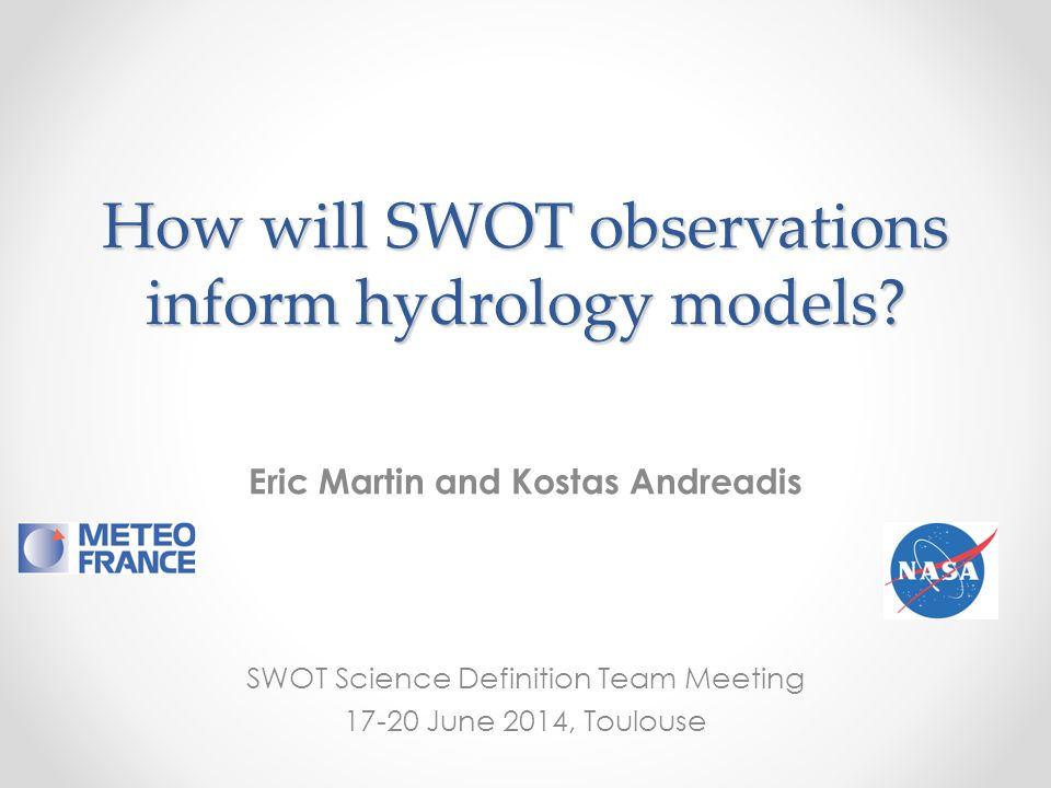 How will SWOT observations inform hydrology models? Eric Martin and Kostas Andreadis SWOT Science Definition Team Meeting 17-20 June 2014, Toulouse