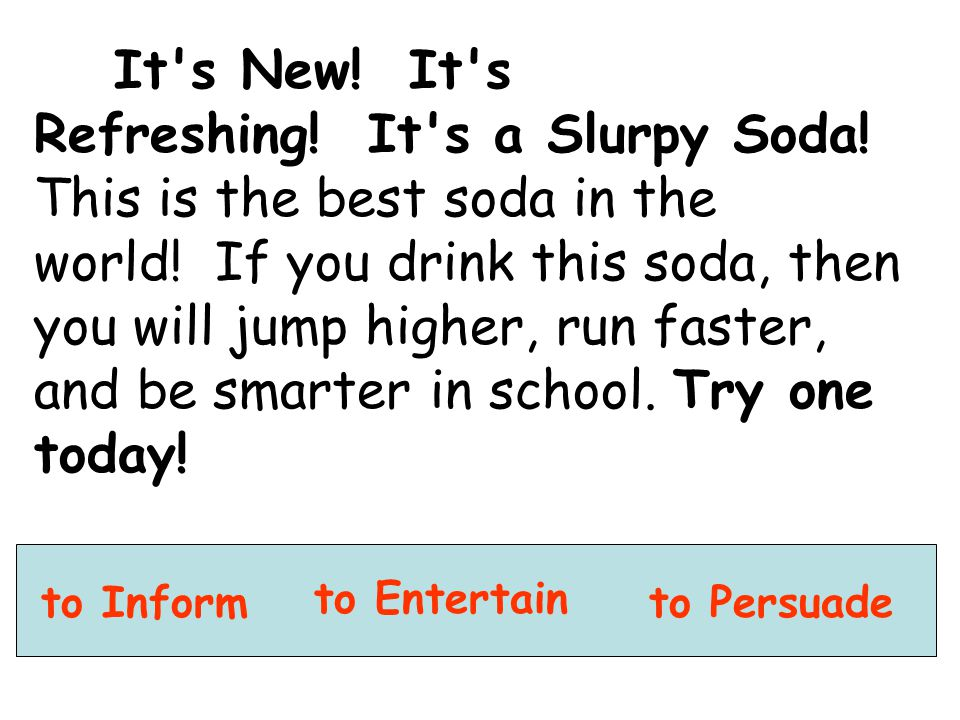 to Inform to Entertain to Persuade It's New! It's Refreshing! It's a Slurpy Soda! This is the best soda in the world! If you drink this soda, then you
