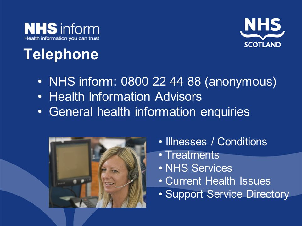 Telephone NHS inform: 0800 22 44 88 (anonymous) Health Information Advisors General health information enquiries Illnesses / Conditions Treatments NHS Services Current Health Issues Support Service Directory
