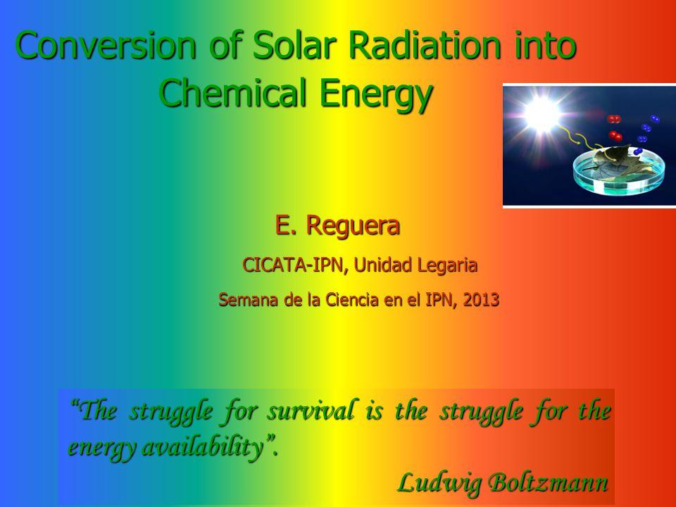 Conversion of Solar Radiation into Chemical Energy E. Reguera E. Reguera CICATA-IPN, Unidad Legaria CICATA-IPN, Unidad Legaria Semana de la Ciencia en