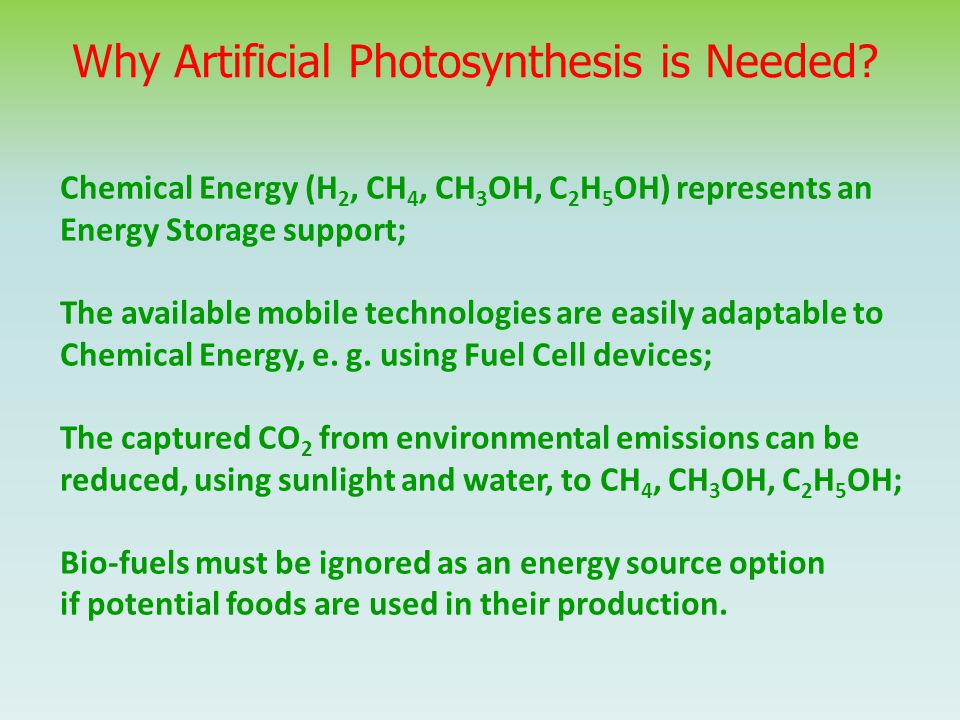 Why Artificial Photosynthesis is Needed? Chemical Energy (H 2, CH 4, CH 3 OH, C 2 H 5 OH) represents an Energy Storage support; The available mobile t