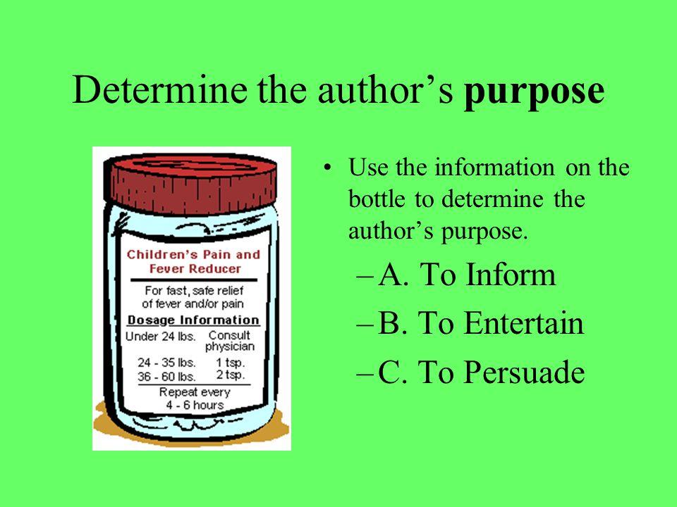 Determine the author's purpose Use the information on the bottle to determine the author's purpose.