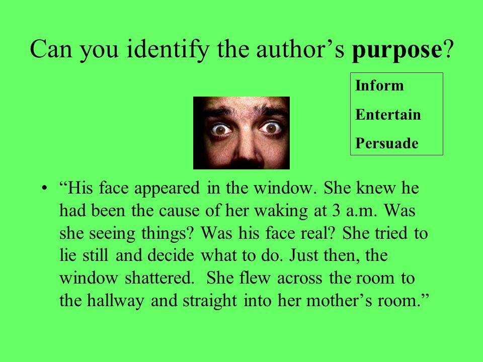 "Can you identify the author's purpose? ""His face appeared in the window. She knew he had been the cause of her waking at 3 a.m. Was she seeing things?"