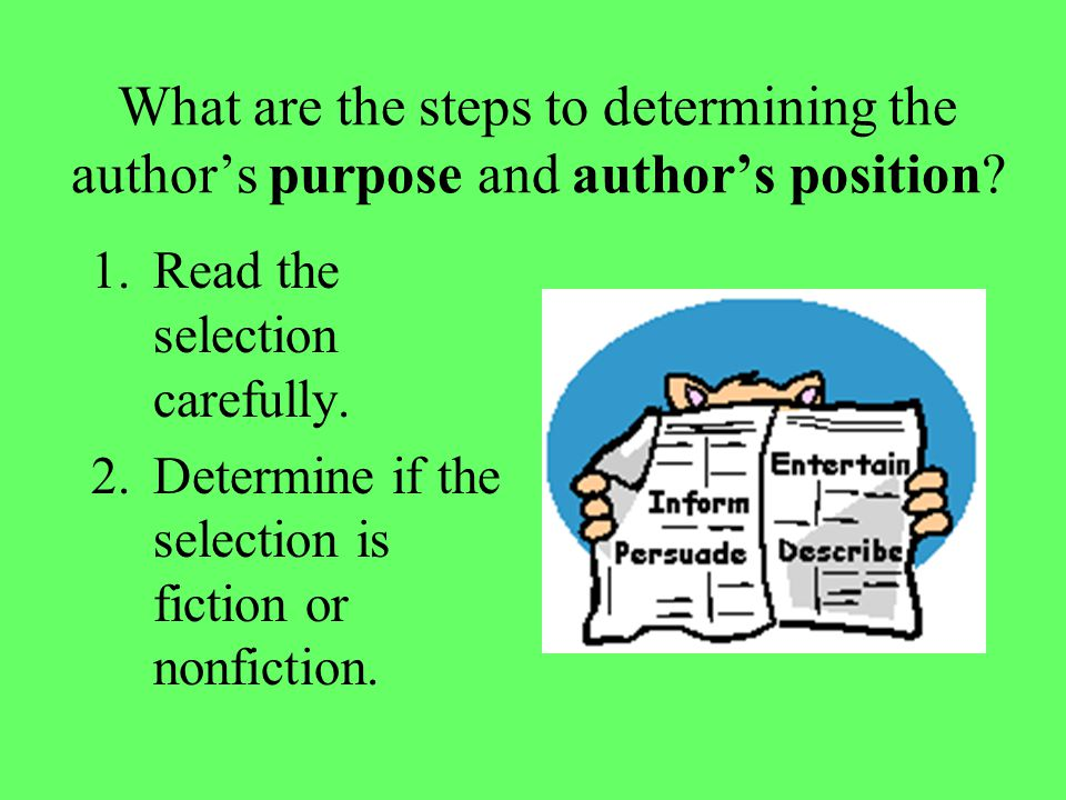 What are the steps to determining the author's purpose and author's position? 1.Read the selection carefully. 2.Determine if the selection is fiction