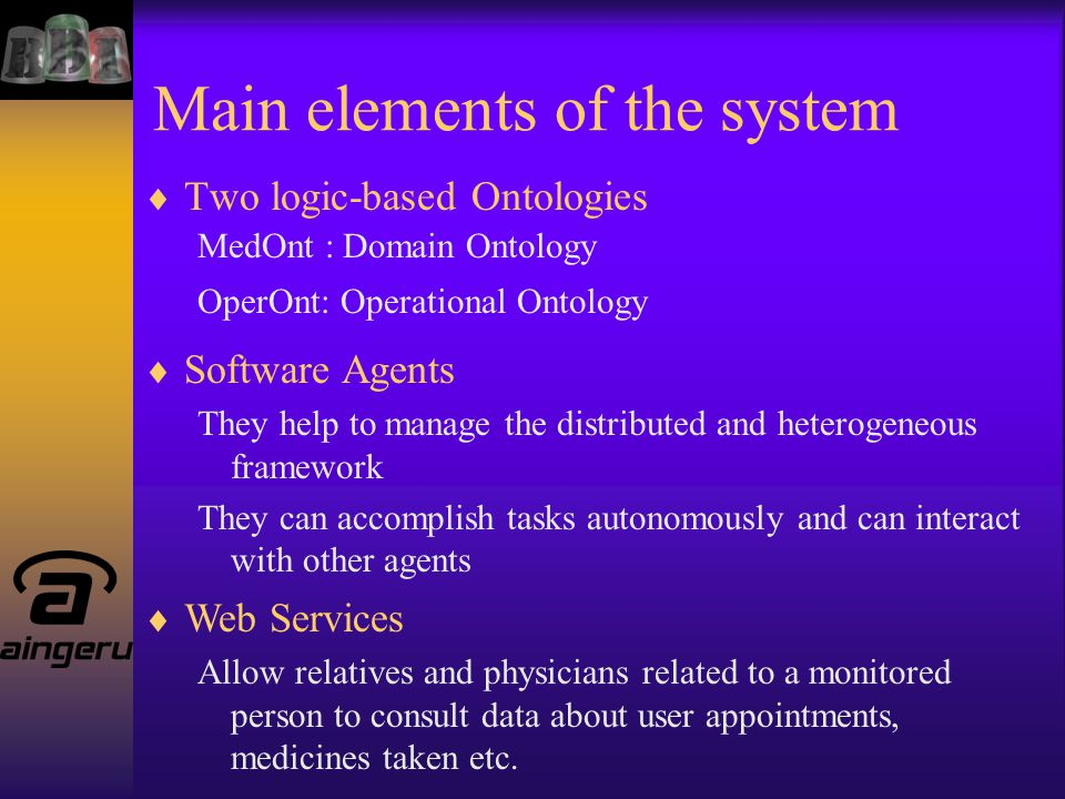 Main elements of the system  Two logic-based Ontologies MedOnt : Domain Ontology OperOnt: Operational Ontology  Software Agents They help to manage the distributed and heterogeneous framework They can accomplish tasks autonomously and can interact with other agents  Web Services Allow relatives and physicians related to a monitored person to consult data about user appointments, medicines taken etc.