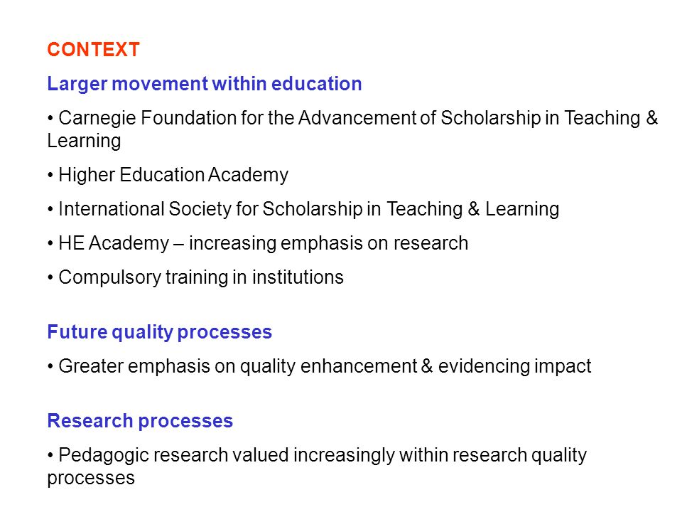 CONTEXT Larger movement within education Carnegie Foundation for the Advancement of Scholarship in Teaching & Learning Higher Education Academy International Society for Scholarship in Teaching & Learning HE Academy – increasing emphasis on research Compulsory training in institutions Future quality processes Greater emphasis on quality enhancement & evidencing impact Research processes Pedagogic research valued increasingly within research quality processes
