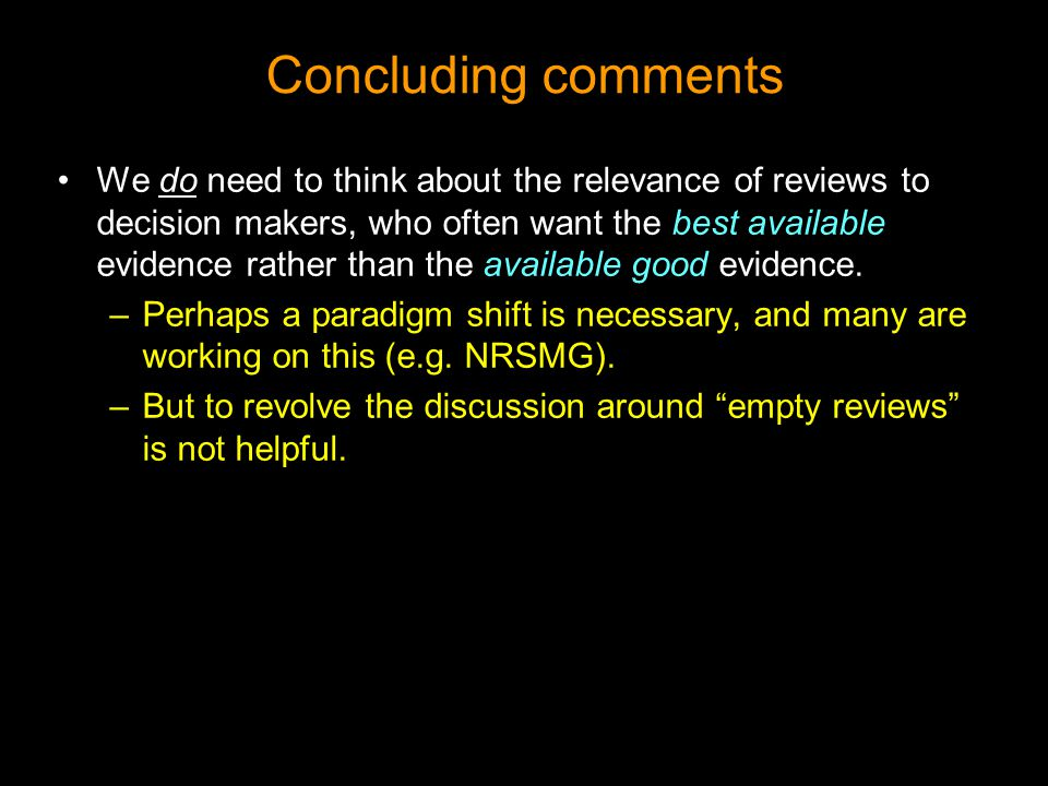 Concluding comments We do need to think about the relevance of reviews to decision makers, who often want the best available evidence rather than the available good evidence.