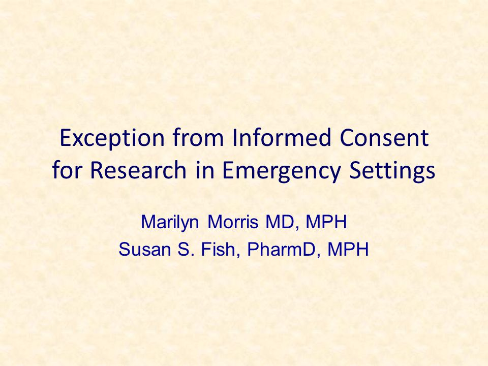 Exception from Informed Consent for Research in Emergency Settings Marilyn Morris MD, MPH Susan S.