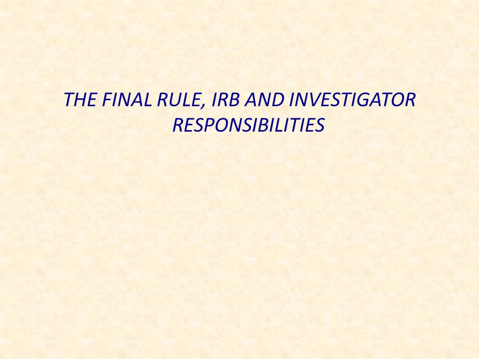 THE FINAL RULE, IRB AND INVESTIGATOR RESPONSIBILITIES