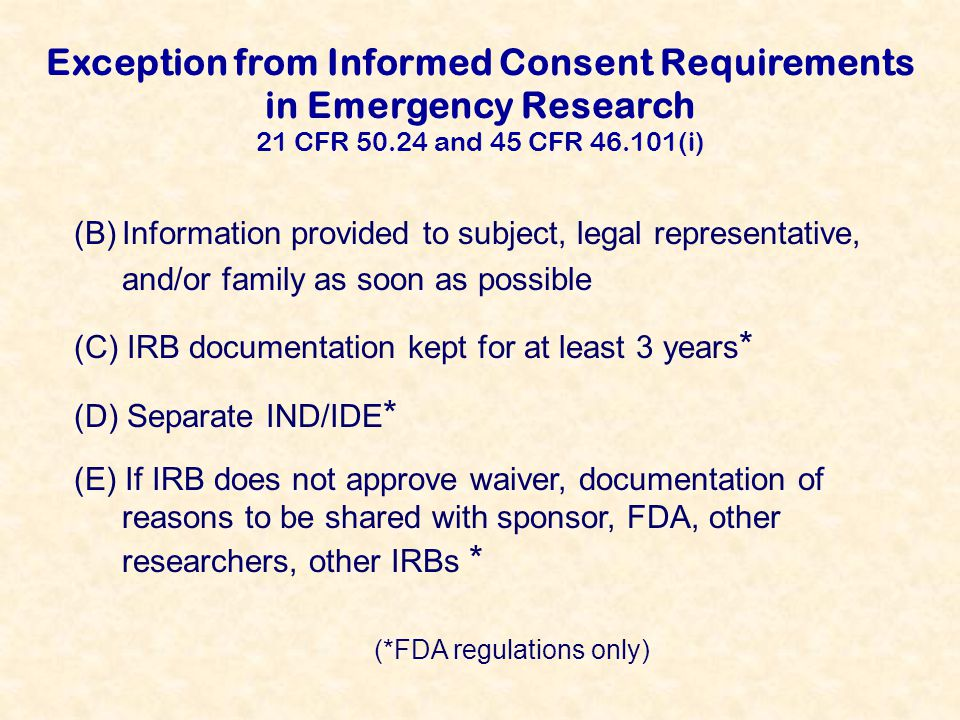 Exception from Informed Consent Requirements in Emergency Research 21 CFR 50.24 and 45 CFR 46.101(i) (B)Information provided to subject, legal representative, and/or family as soon as possible (C) IRB documentation kept for at least 3 years * (D) Separate IND/IDE * (E) If IRB does not approve waiver, documentation of reasons to be shared with sponsor, FDA, other researchers, other IRBs * (*FDA regulations only)