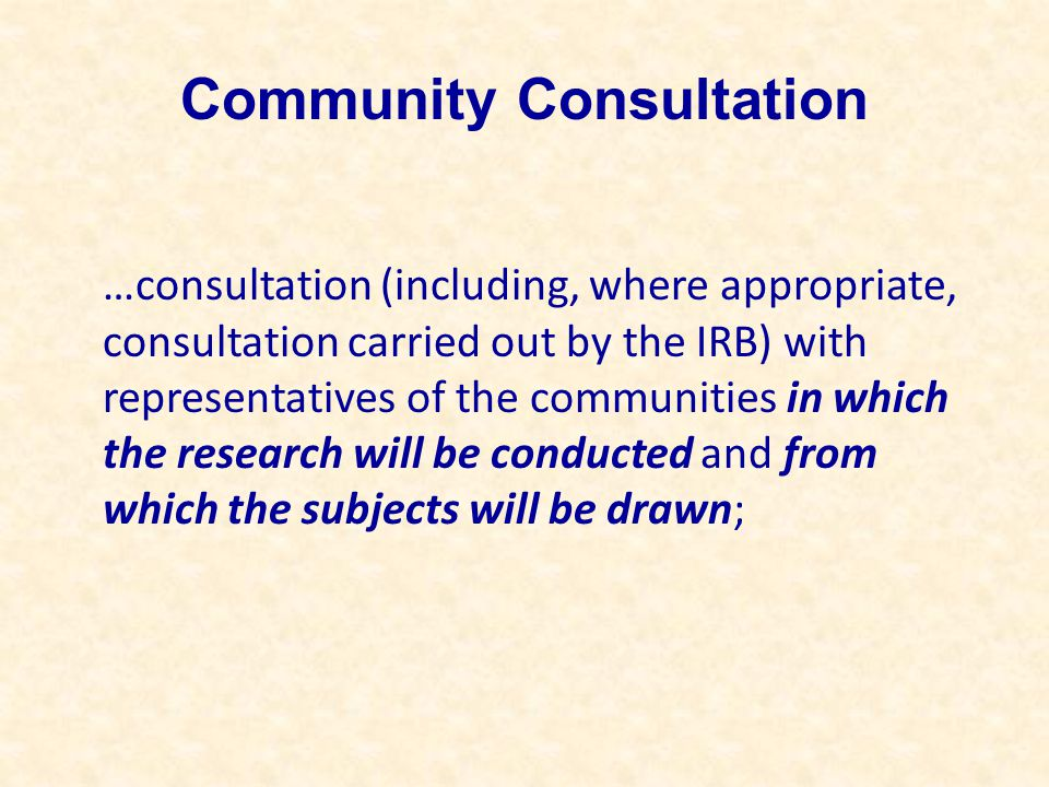 Community Consultation …consultation (including, where appropriate, consultation carried out by the IRB) with representatives of the communities in which the research will be conducted and from which the subjects will be drawn;
