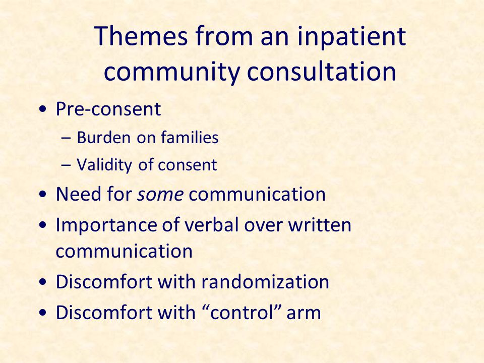 Themes from an inpatient community consultation Pre-consent –Burden on families –Validity of consent Need for some communication Importance of verbal over written communication Discomfort with randomization Discomfort with control arm