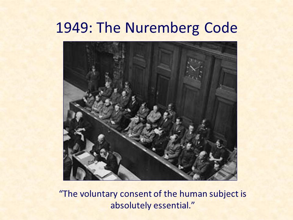 1949: The Nuremberg Code The voluntary consent of the human subject is absolutely essential.