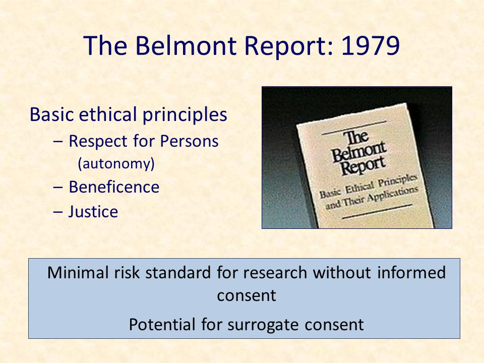 The Belmont Report: 1979 Basic ethical principles –Respect for Persons (autonomy) –Beneficence –Justice Minimal risk standard for research without informed consent Potential for surrogate consent
