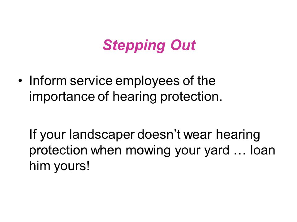 Stepping Out Inform service employees of the importance of hearing protection.