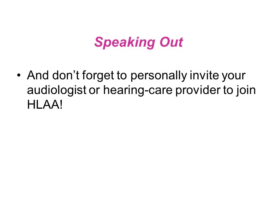 Speaking Out And don't forget to personally invite your audiologist or hearing-care provider to join HLAA!