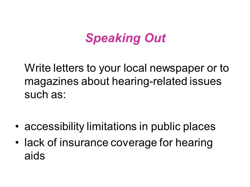 Speaking Out Write letters to your local newspaper or to magazines about hearing-related issues such as: accessibility limitations in public places lack of insurance coverage for hearing aids