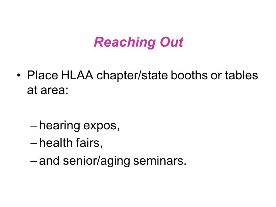 Reaching Out Place HLAA chapter/state booths or tables at area: –hearing expos, –health fairs, –and senior/aging seminars.
