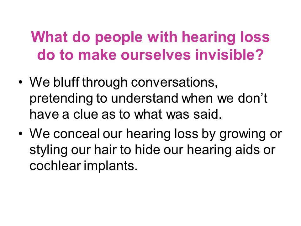 What do people with hearing loss do to make ourselves invisible.