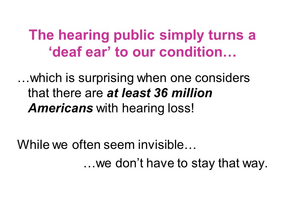 The hearing public simply turns a 'deaf ear' to our condition… …which is surprising when one considers that there are at least 36 million Americans with hearing loss.