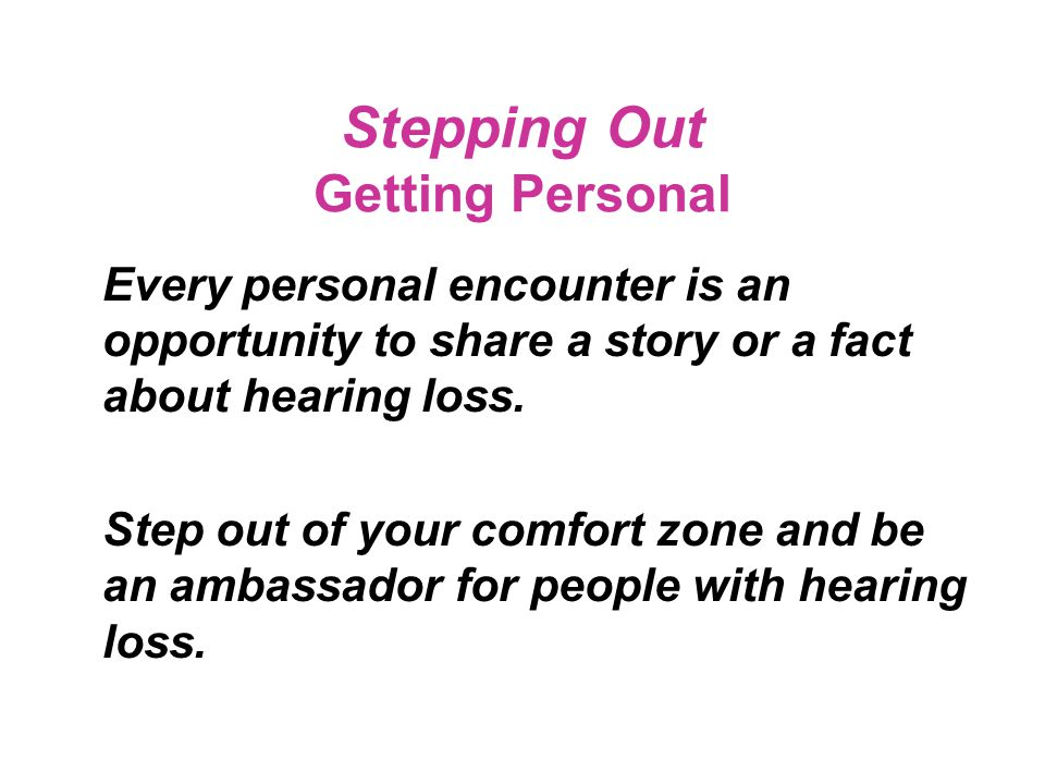 Stepping Out Inform those around you of your hearing loss and communication needs… …but do so with a smile, with grace, and with patience.