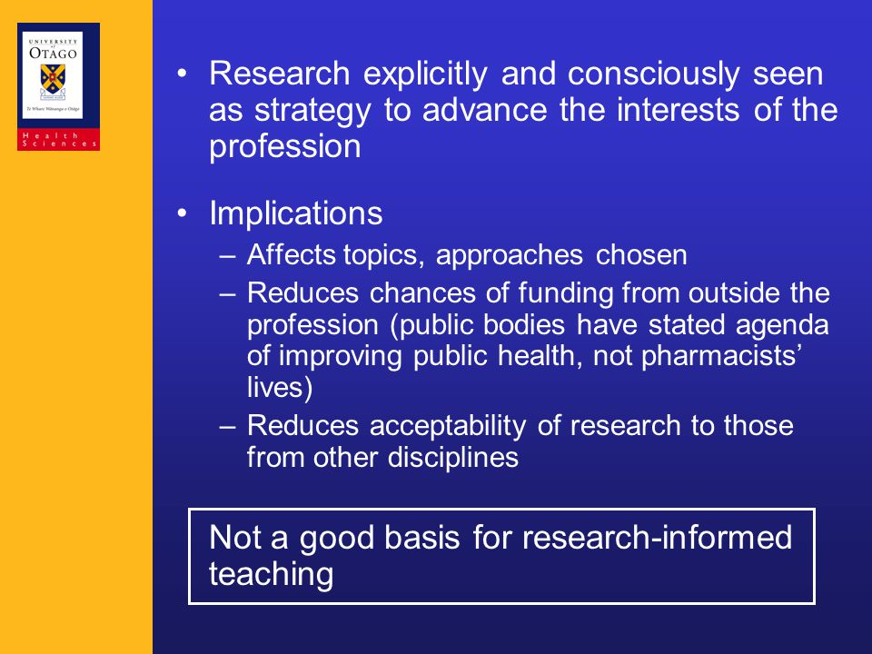 Research explicitly and consciously seen as strategy to advance the interests of the profession Implications –Affects topics, approaches chosen –Reduces chances of funding from outside the profession (public bodies have stated agenda of improving public health, not pharmacists' lives) –Reduces acceptability of research to those from other disciplines Not a good basis for research-informed teaching