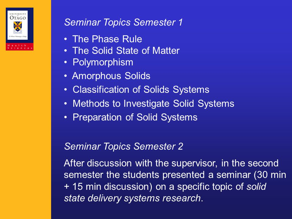 Seminar Topics Semester 1 The Phase Rule The Solid State of Matter Polymorphism Amorphous Solids Classification of Solids Systems Methods to Investigate Solid Systems Preparation of Solid Systems Seminar Topics Semester 2 After discussion with the supervisor, in the second semester the students presented a seminar (30 min + 15 min discussion) on a specific topic of solid state delivery systems research.