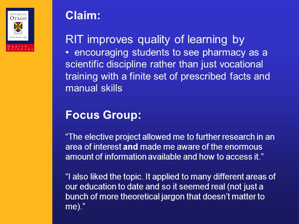 Claim: RIT improves quality of learning by encouraging students to see pharmacy as a scientific discipline rather than just vocational training with a finite set of prescribed facts and manual skills Focus Group: The elective project allowed me to further research in an area of interest and made me aware of the enormous amount of information available and how to access it. I also liked the topic.