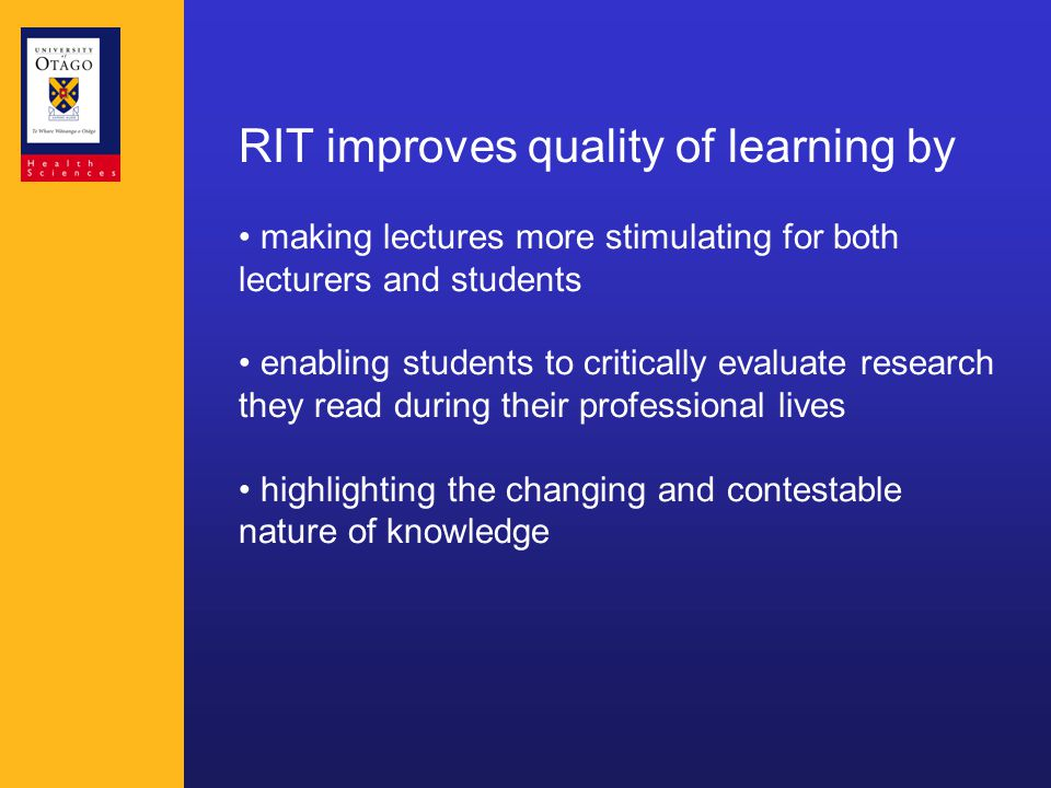 RIT improves quality of learning by making lectures more stimulating for both lecturers and students enabling students to critically evaluate research they read during their professional lives highlighting the changing and contestable nature of knowledge