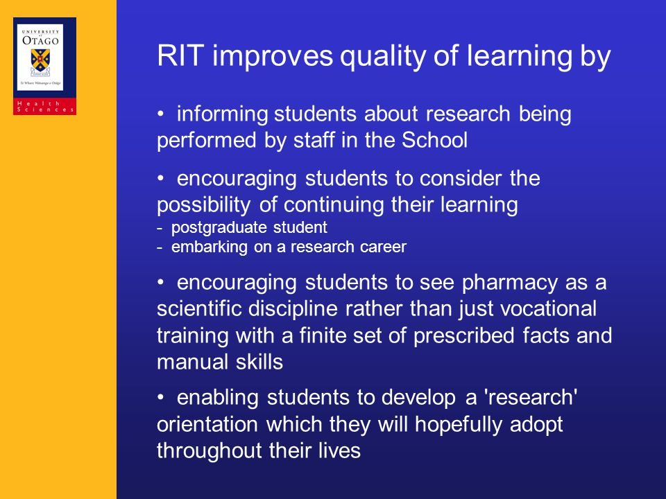 RIT improves quality of learning by informing students about research being performed by staff in the School encouraging students to consider the possibility of continuing their learning - postgraduate student - embarking on a research career encouraging students to see pharmacy as a scientific discipline rather than just vocational training with a finite set of prescribed facts and manual skills enabling students to develop a research orientation which they will hopefully adopt throughout their lives
