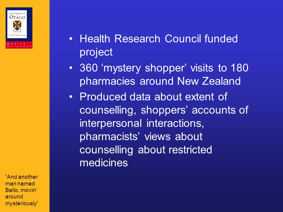 Health Research Council funded project 360 'mystery shopper' visits to 180 pharmacies around New Zealand Produced data about extent of counselling, shoppers' accounts of interpersonal interactions, pharmacists' views about counselling about restricted medicines And another man named Bello, movin around mysteriously