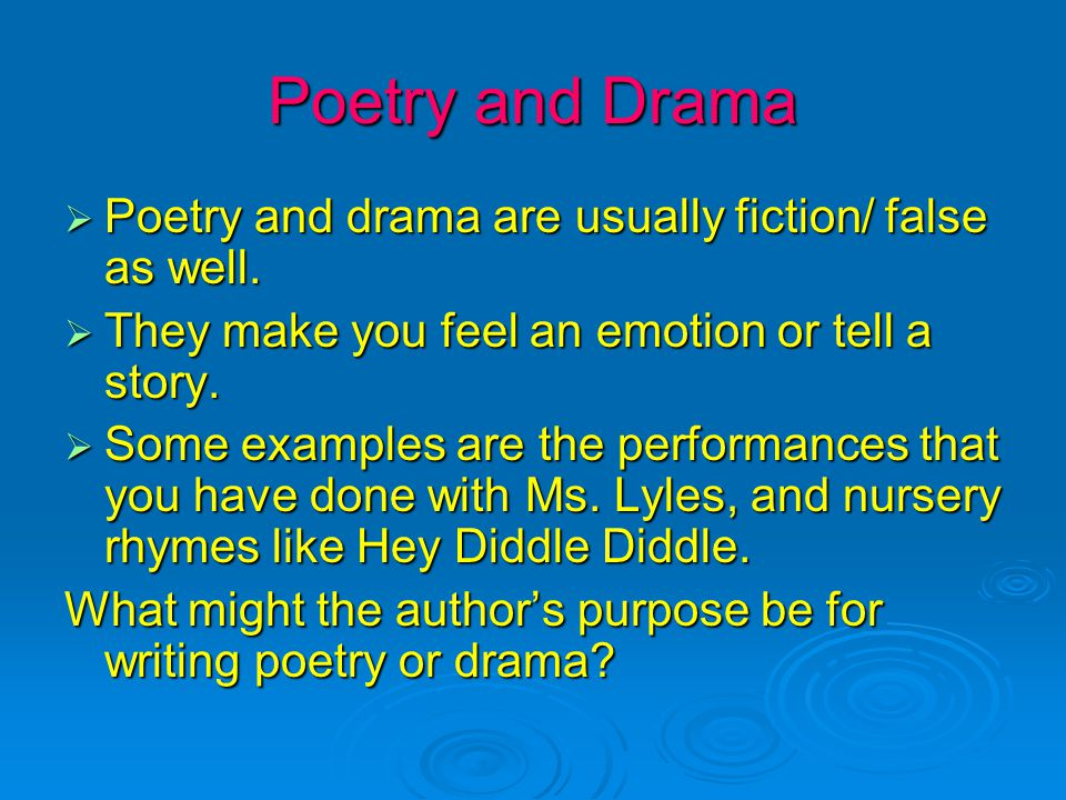 Poetry and Drama  Poetry and drama are usually fiction/ false as well.  They make you feel an emotion or tell a story.  Some examples are the perfo