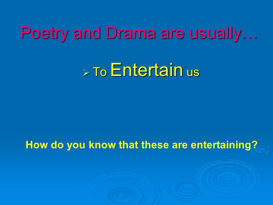 Poetry and Drama are usually…  To Entertain us How do you know that these are entertaining