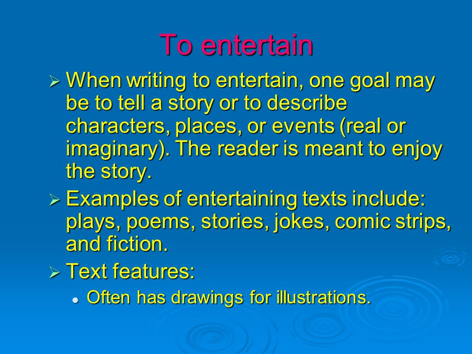 To entertain  When writing to entertain, one goal may be to tell a story or to describe characters, places, or events (real or imaginary).