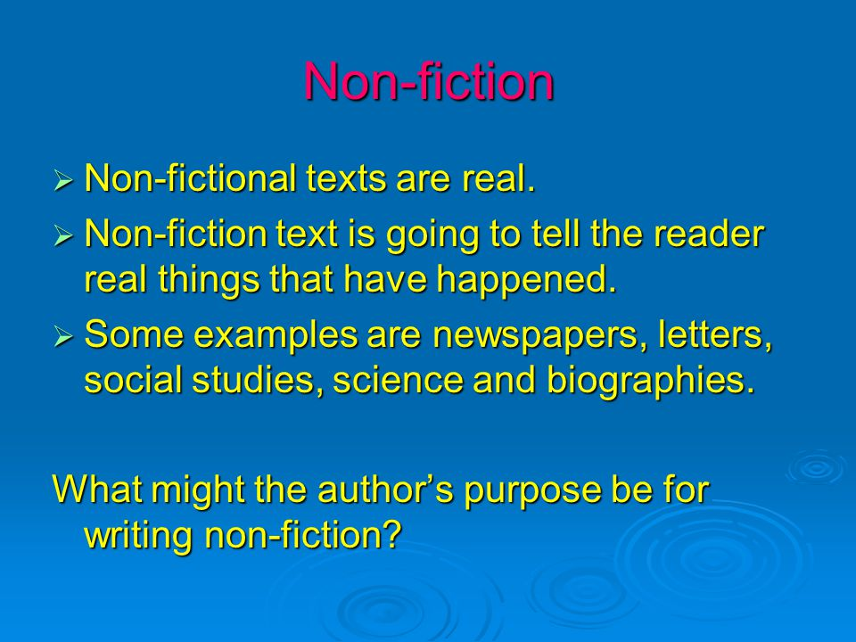 Non-fiction  Non-fictional texts are real.  Non-fiction text is going to tell the reader real things that have happened.  Some examples are newspap