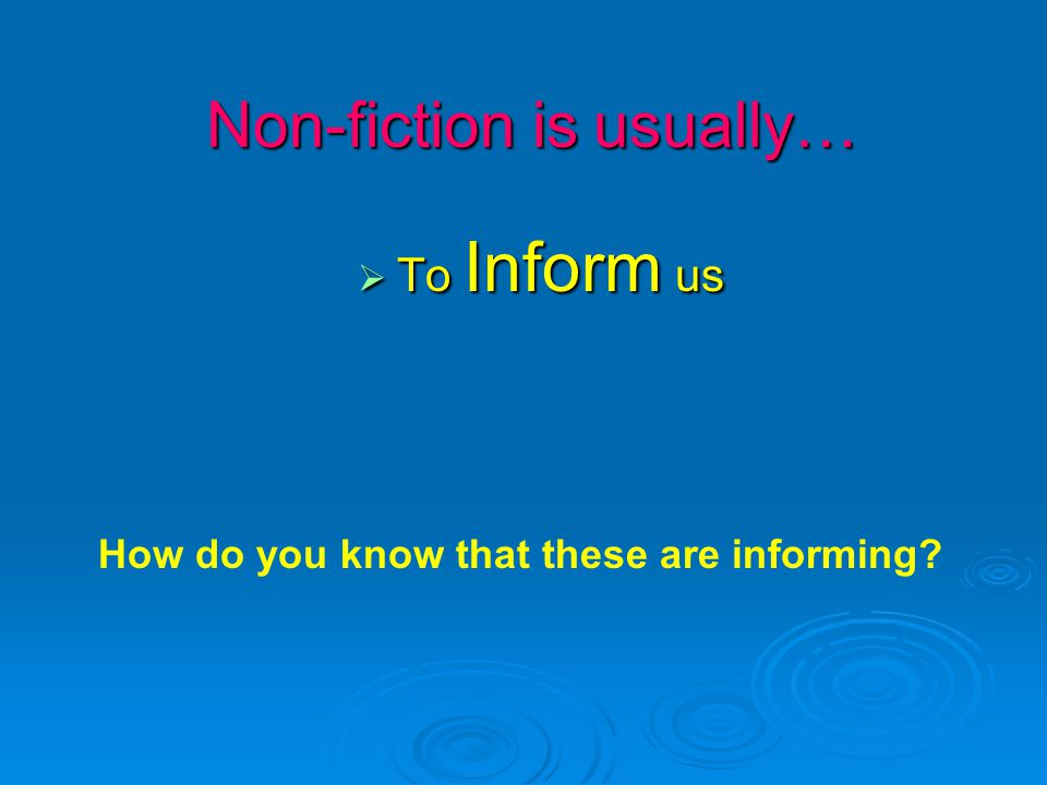 Non-fiction is usually…  To Inform us How do you know that these are informing