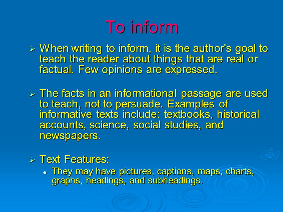To inform  When writing to inform, it is the author s goal to teach the reader about things that are real or factual.