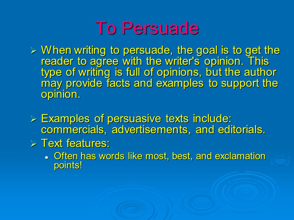 To Persuade  When writing to persuade, the goal is to get the reader to agree with the writer's opinion. This type of writing is full of opinions, bu