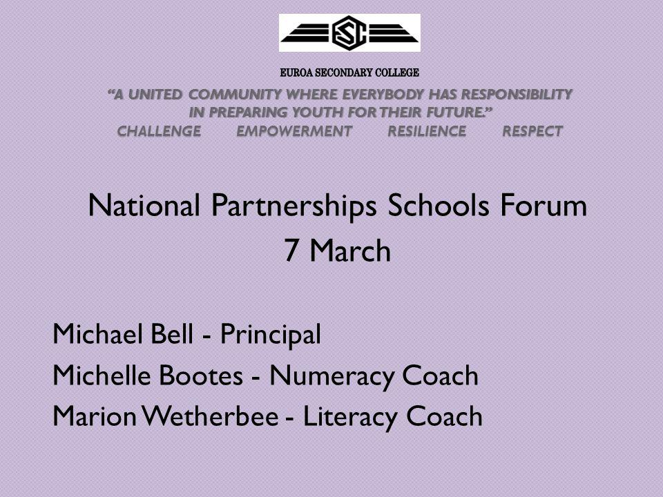 A UNITED COMMUNITY WHERE EVERYBODY HAS RESPONSIBILITY IN PREPARING YOUTH FOR THEIR FUTURE. CHALLENGE EMPOWERMENT RESILIENCE RESPECT A UNITED COMMUNITY WHERE EVERYBODY HAS RESPONSIBILITY IN PREPARING YOUTH FOR THEIR FUTURE. CHALLENGE EMPOWERMENT RESILIENCE RESPECT National Partnerships Schools Forum 7 March Michael Bell - Principal Michelle Bootes - Numeracy Coach Marion Wetherbee - Literacy Coach