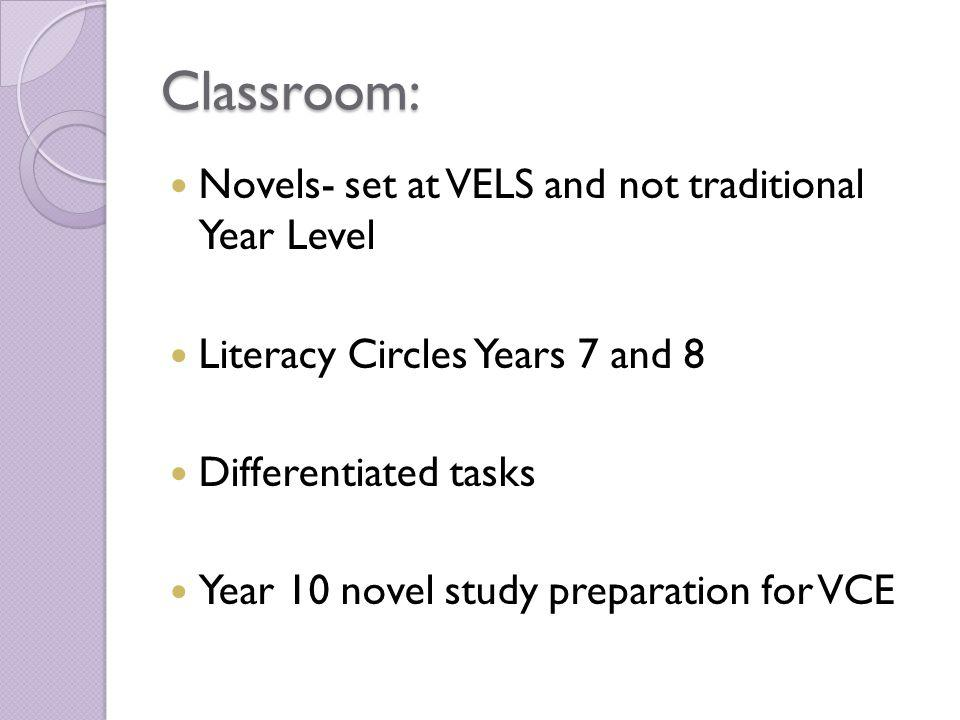 Classroom: Novels- set at VELS and not traditional Year Level Literacy Circles Years 7 and 8 Differentiated tasks Year 10 novel study preparation for VCE