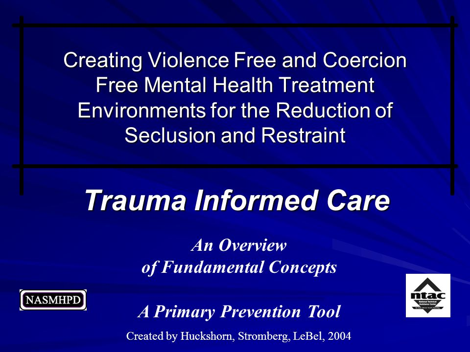 Trauma Informed Care An Overview of Fundamental Concepts A Primary Prevention Tool Created by Huckshorn, Stromberg, LeBel, 2004 Creating Violence Free and Coercion Free Mental Health Treatment Environments for the Reduction of Seclusion and Restraint