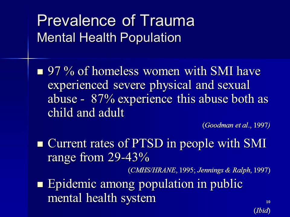 10 Prevalence of Trauma Mental Health Population 97 % of homeless women with SMI have experienced severe physical and sexual abuse - 87% experience th