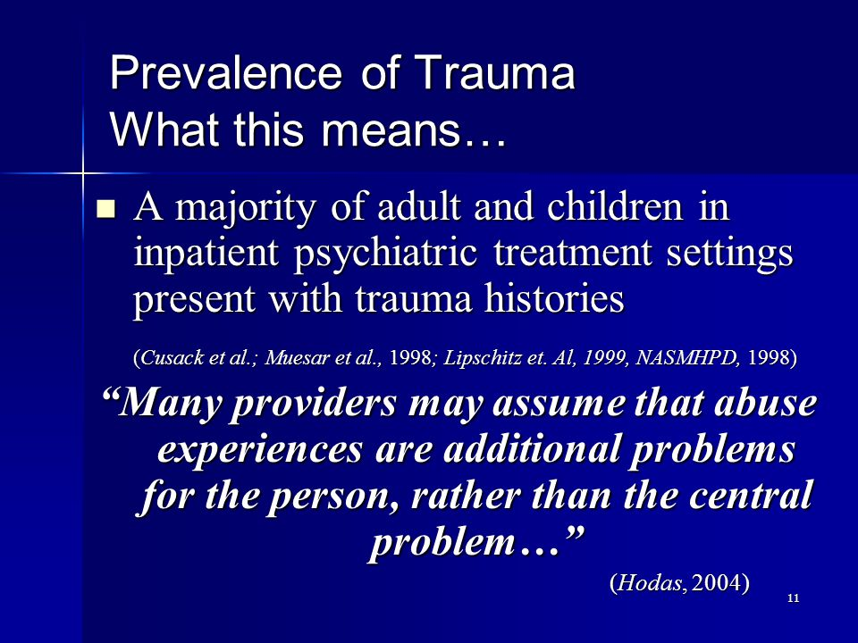 11 Prevalence of Trauma What this means… A majority of adult and children in inpatient psychiatric treatment settings present with trauma histories A majority of adult and children in inpatient psychiatric treatment settings present with trauma histories (Cusack et al.; Muesar et al., 1998; Lipschitz et.