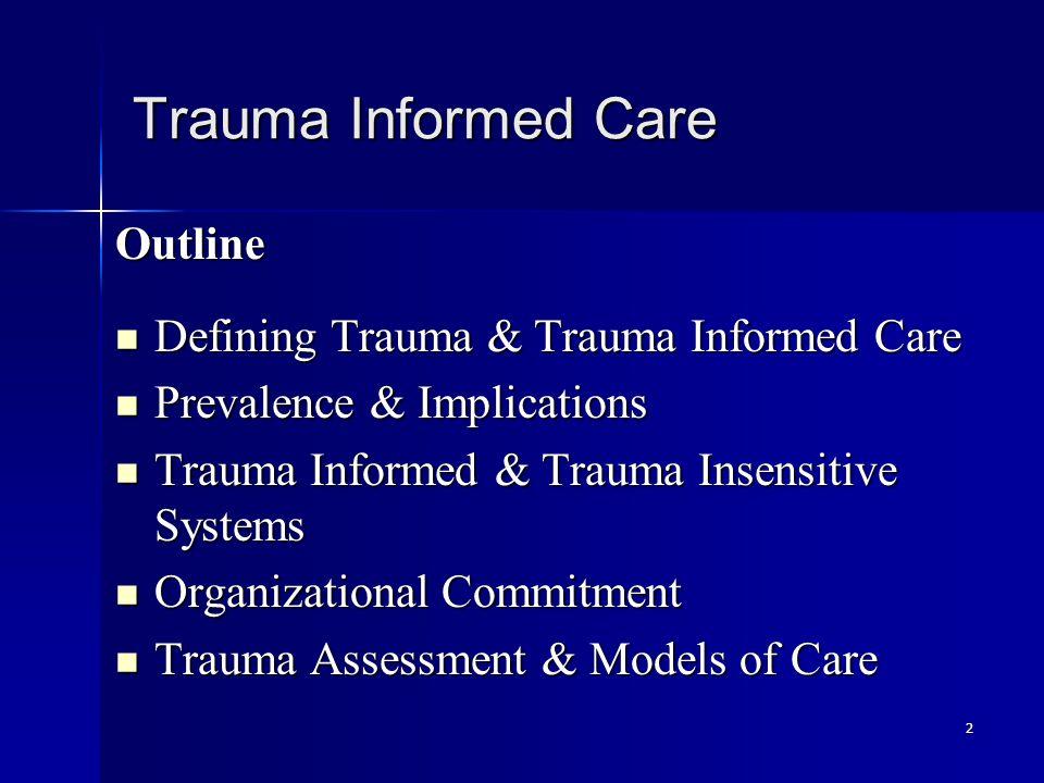 2 Trauma Informed Care Outline Defining Trauma & Trauma Informed Care Defining Trauma & Trauma Informed Care Prevalence & Implications Prevalence & Implications Trauma Informed & Trauma Insensitive Systems Trauma Informed & Trauma Insensitive Systems Organizational Commitment Organizational Commitment Trauma Assessment & Models of Care Trauma Assessment & Models of Care