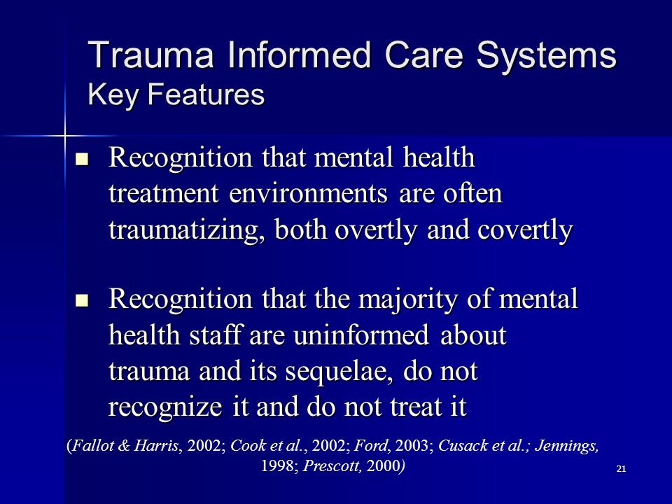 21 Trauma Informed Care Systems Key Features Recognition that mental health treatment environments are often traumatizing, both overtly and covertly Recognition that mental health treatment environments are often traumatizing, both overtly and covertly Recognition that the majority of mental health staff are uninformed about trauma and its sequelae, do not recognize it and do not treat it Recognition that the majority of mental health staff are uninformed about trauma and its sequelae, do not recognize it and do not treat it (Fallot & Harris, 2002; Cook et al., 2002; Ford, 2003; Cusack et al.; Jennings, 1998; Prescott, 2000)