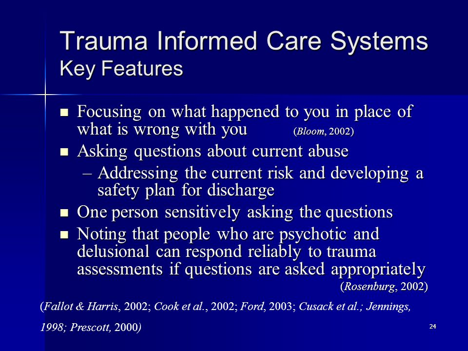 24 Trauma Informed Care Systems Key Features Focusing on what happened to you in place of what is wrong with you (Bloom, 2002) Focusing on what happen