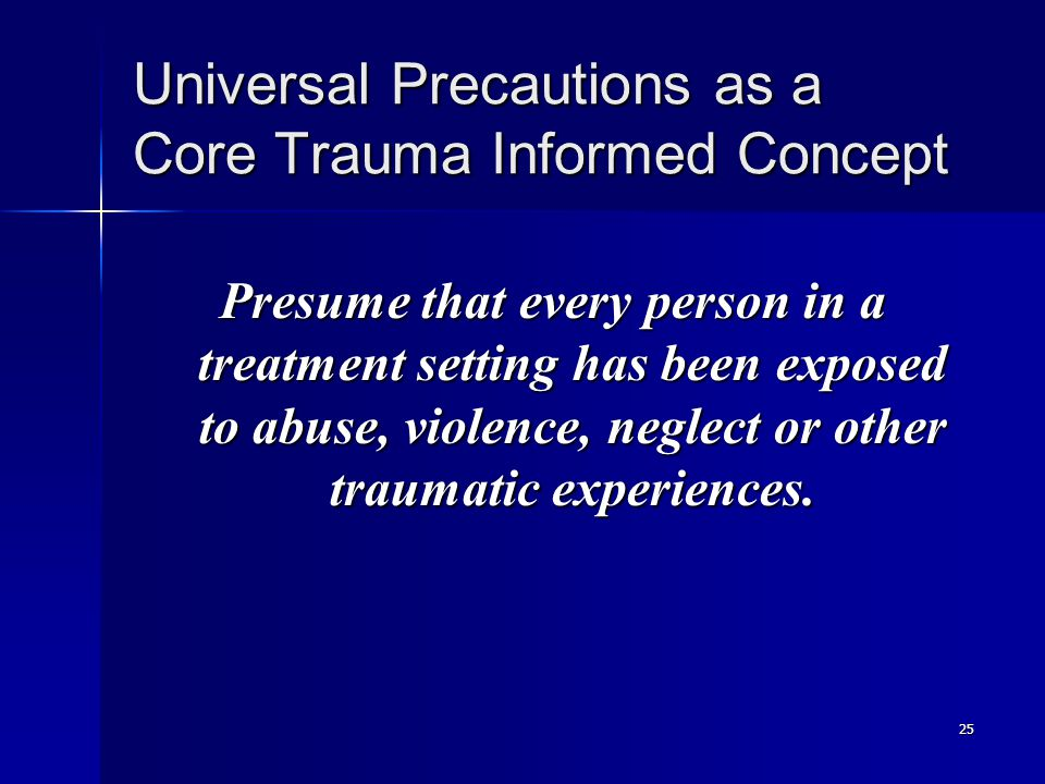 25 Universal Precautions as a Core Trauma Informed Concept Presume that every person in a treatment setting has been exposed to abuse, violence, neglect or other traumatic experiences.